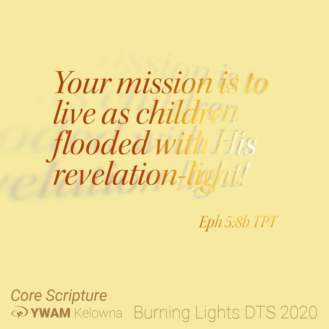 8 Once your life was full of sin's darkness, but now you have the very light of our Lord shining through you because of your union with him. Your mission is to live as children flooded with his revelation-light! 9 And the supernatural fruits of his light[a] will be seen in you—goodness, righteousness, and truth. 10 Then you will learn to choose what is beautiful to our Lord. Eph 4:8-10  Come discover your mission and learn to live as children flooded with His revelation-light. This is what we burn for. This is what we do. This is why we started YWAM-Kelowna. . . . .  http://ywamkelowna.org