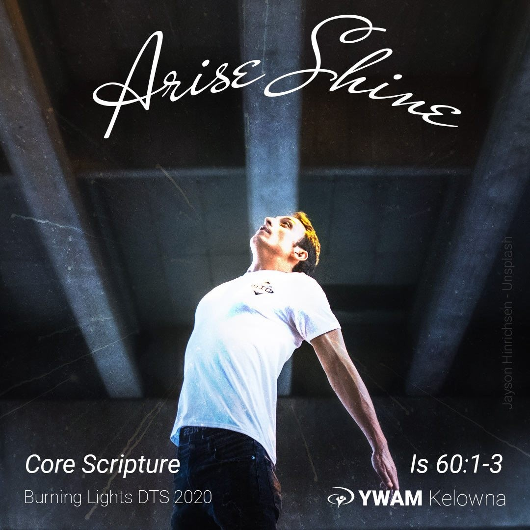 """Arise Shine Is 60:1-3 is a core scripture for us and our Burning Lights DTS. Consider the words of God about what we are to do with the Light (John 1:4-5) now that we are children of the Light (Eph 5:1-21): """" Arise, shine; for your light has come, and the glory of the LORD has risen upon you. """"For behold, darkness will cover the earth and deep darkness the peoples; but the LORD will rise upon you And His glory will appear upon you. """"Nations will come to your light, and kings to the brightness of your rising."""" Is 60:1-3 NASB . . . . . ."""