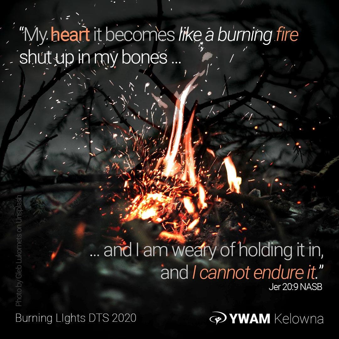 """Burning …  Are you on fire? """"… my heart it becomes like a burning fire Shut up in my bones; And I am weary of holding it in, And I cannot endure it."""" Jer 20:9 NASB"""